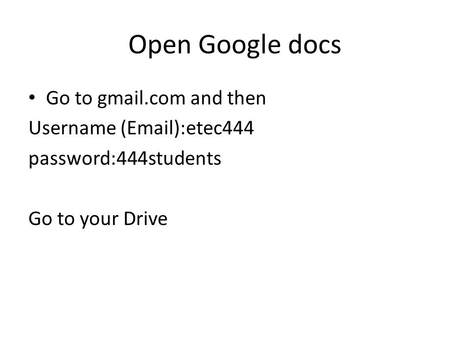 Open Google docs Go to gmail.com and then Username ( ):etec444 password:444students Go to your Drive