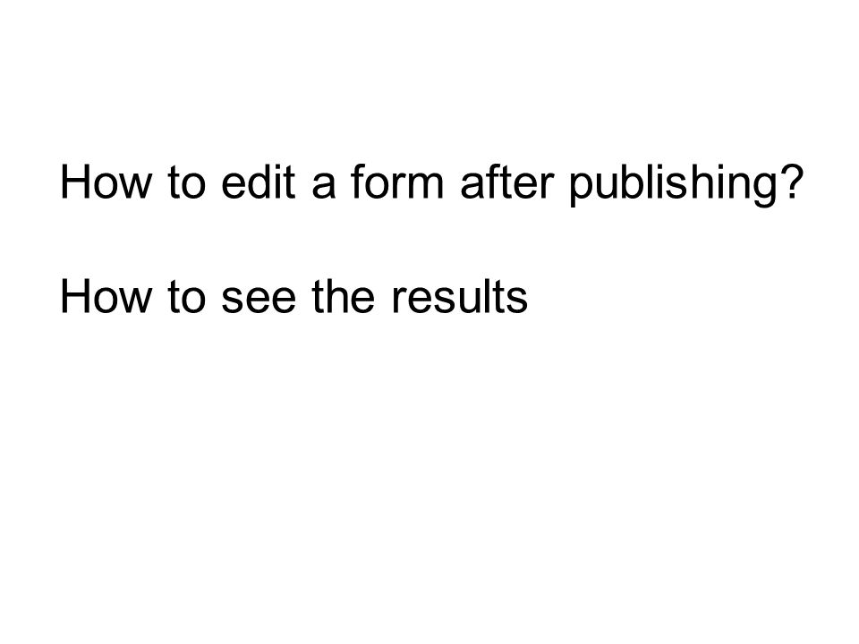 How to edit a form after publishing How to see the results