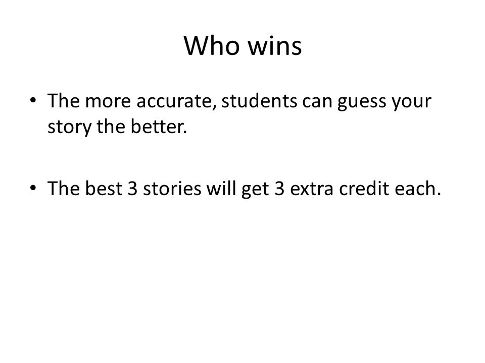 Who wins The more accurate, students can guess your story the better.