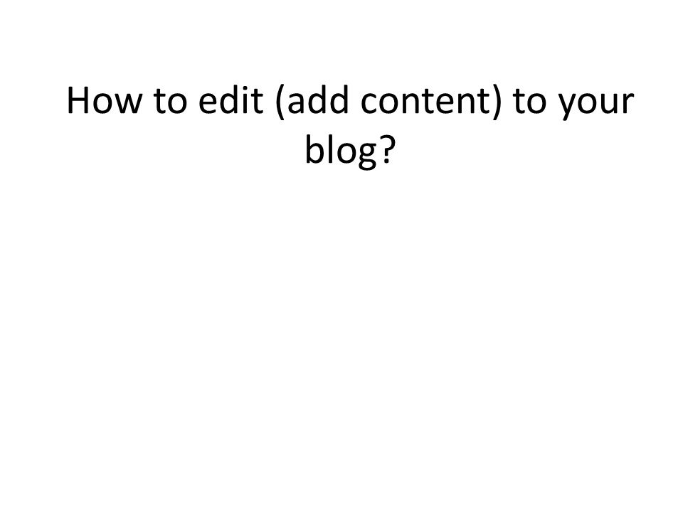 How to edit (add content) to your blog