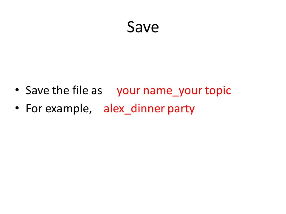 Save Save the file as your name_your topic For example, alex_dinner party