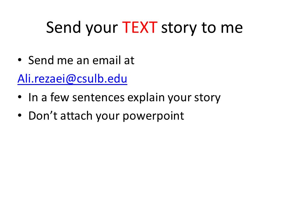 Send your TEXT story to me Send me an  at In a few sentences explain your story Don't attach your powerpoint