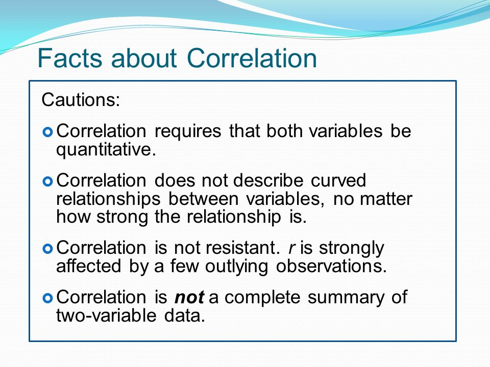 Facts about Correlation Cautions:  Correlation requires that both variables be quantitative.