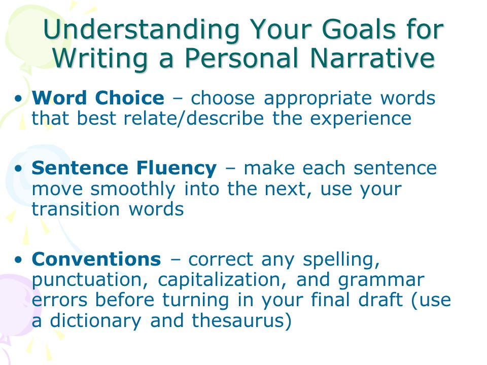 Understanding Your Goals for Writing a Personal Narrative Word Choice – choose appropriate words that best relate/describe the experience Sentence Fluency – make each sentence move smoothly into the next, use your transition words Conventions – correct any spelling, punctuation, capitalization, and grammar errors before turning in your final draft (use a dictionary and thesaurus)
