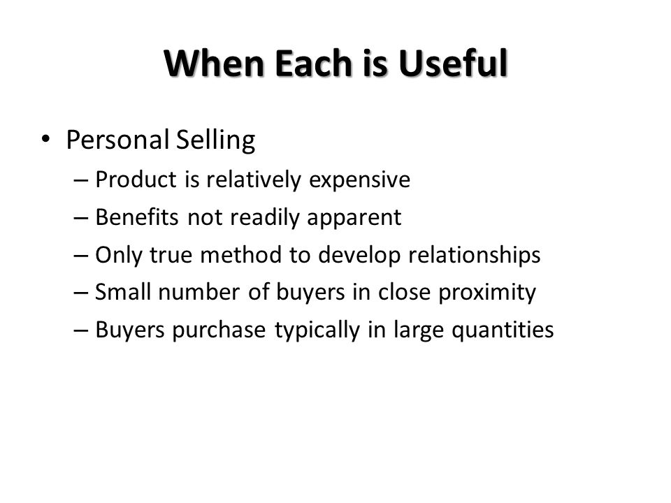 When Each is Useful Personal Selling – Product is relatively expensive – Benefits not readily apparent – Only true method to develop relationships – Small number of buyers in close proximity – Buyers purchase typically in large quantities