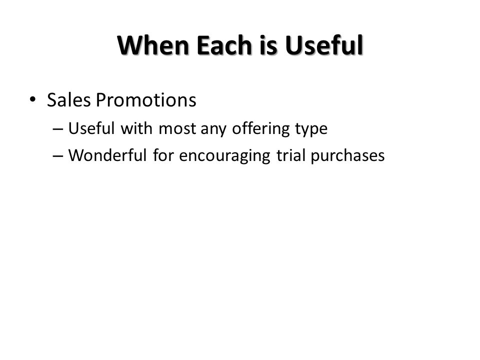 When Each is Useful Sales Promotions – Useful with most any offering type – Wonderful for encouraging trial purchases