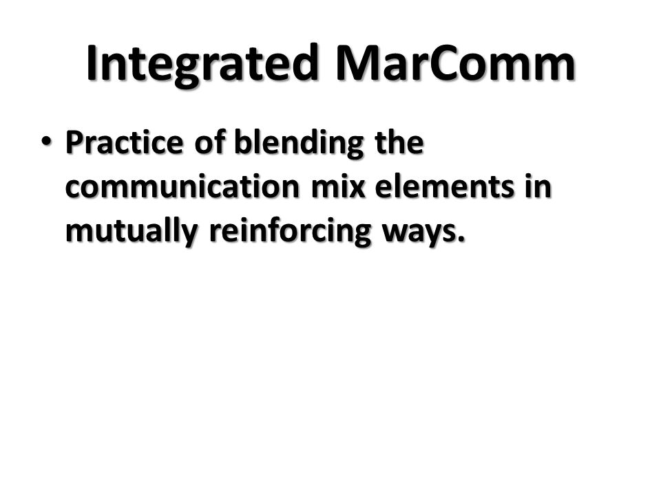Integrated MarComm Practice of blending the communication mix elements in mutually reinforcing ways.