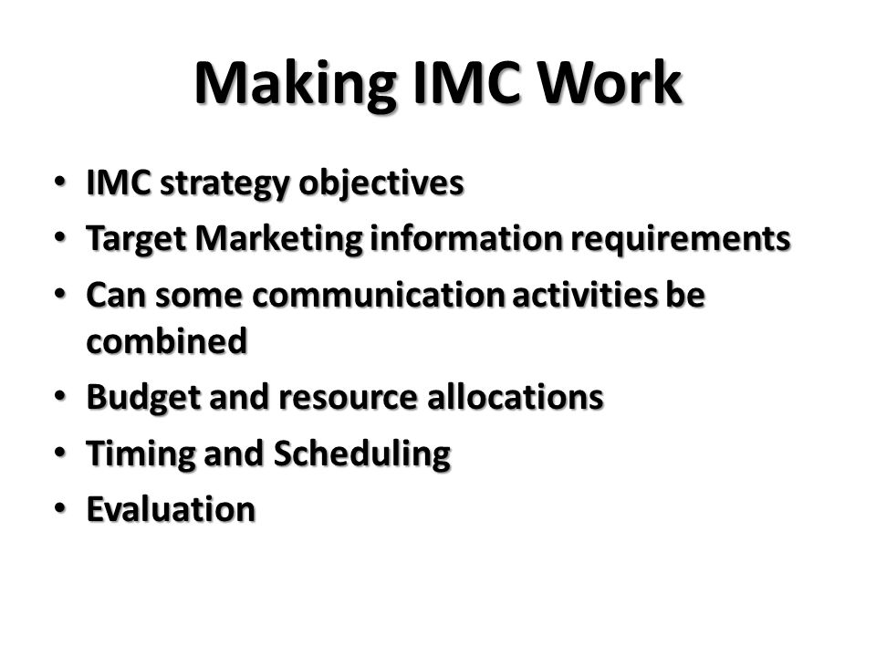 Making IMC Work IMC strategy objectives IMC strategy objectives Target Marketing information requirements Target Marketing information requirements Can some communication activities be combined Can some communication activities be combined Budget and resource allocations Budget and resource allocations Timing and Scheduling Timing and Scheduling Evaluation Evaluation