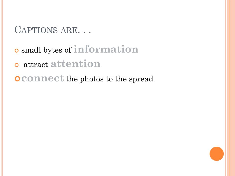 C APTIONS ARE... small bytes of information attract attention connect the photos to the spread