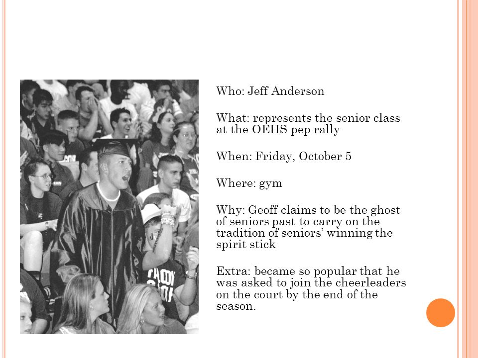 Who: Jeff Anderson What: represents the senior class at the OEHS pep rally When: Friday, October 5 Where: gym Why: Geoff claims to be the ghost of seniors past to carry on the tradition of seniors' winning the spirit stick Extra: became so popular that he was asked to join the cheerleaders on the court by the end of the season.