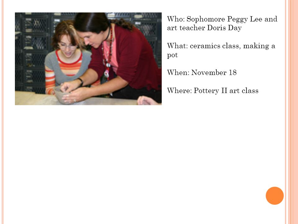 Who: Sophomore Peggy Lee and art teacher Doris Day What: ceramics class, making a pot When: November 18 Where: Pottery II art class