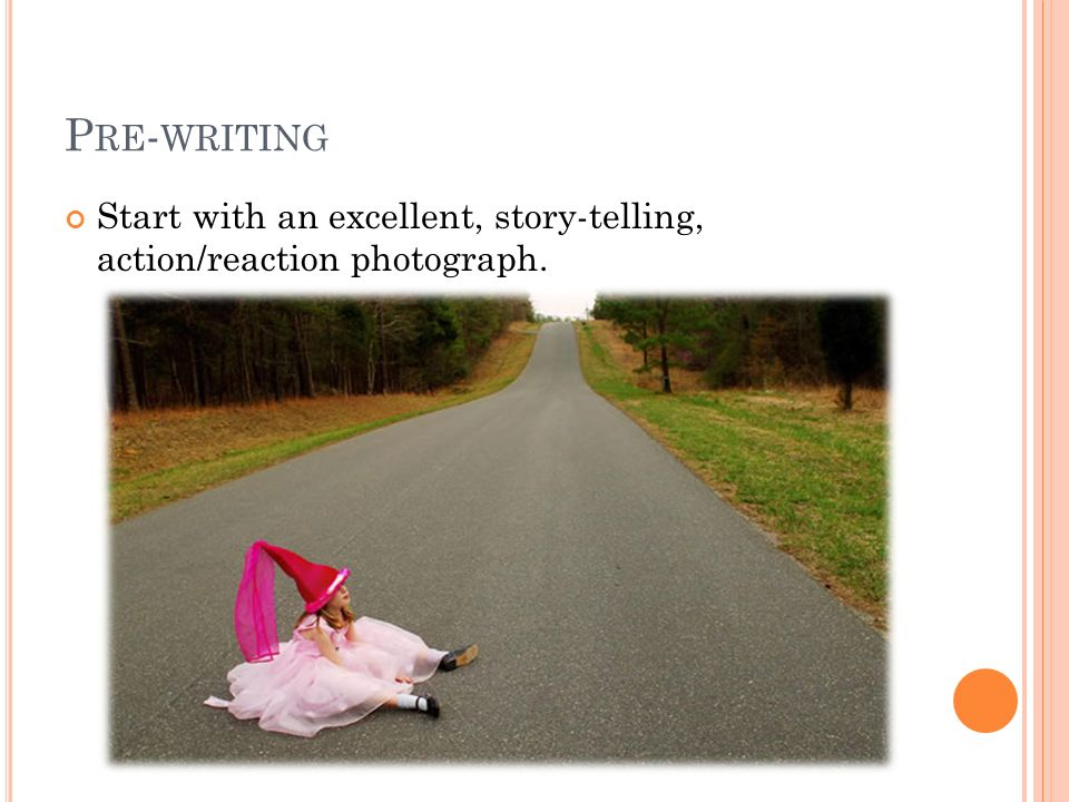 P RE - WRITING Start with an excellent, story-telling, action/reaction photograph.
