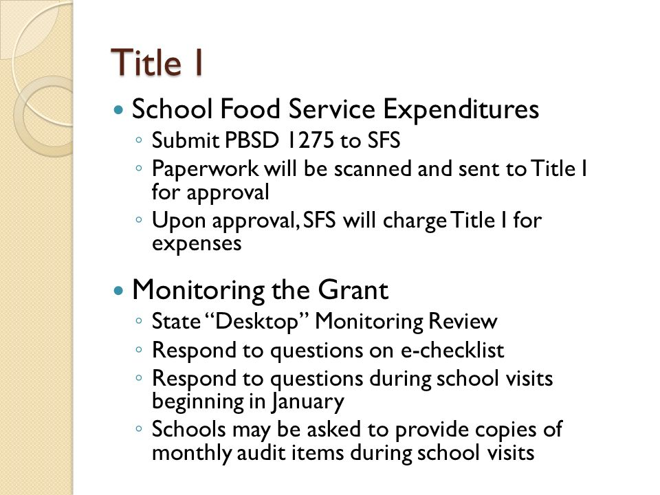 Title I School Food Service Expenditures ◦ Submit PBSD 1275 to SFS ◦ Paperwork will be scanned and sent to Title I for approval ◦ Upon approval, SFS will charge Title I for expenses Monitoring the Grant ◦ State Desktop Monitoring Review ◦ Respond to questions on e-checklist ◦ Respond to questions during school visits beginning in January ◦ Schools may be asked to provide copies of monthly audit items during school visits