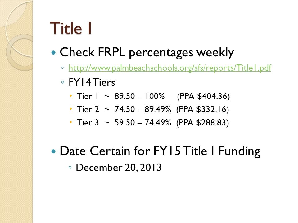 Title I Check FRPL percentages weekly ◦     ◦ FY14 Tiers  Tier 1 ~ – 100% (PPA $404.36)  Tier 2 ~ – 89.49% (PPA $332.16)  Tier 3 ~ – 74.49% (PPA $288.83) Date Certain for FY15 Title I Funding ◦ December 20, 2013