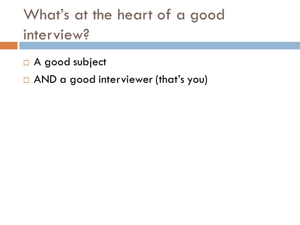 What's at the heart of a good interview  A good subject  AND a good interviewer (that's you)