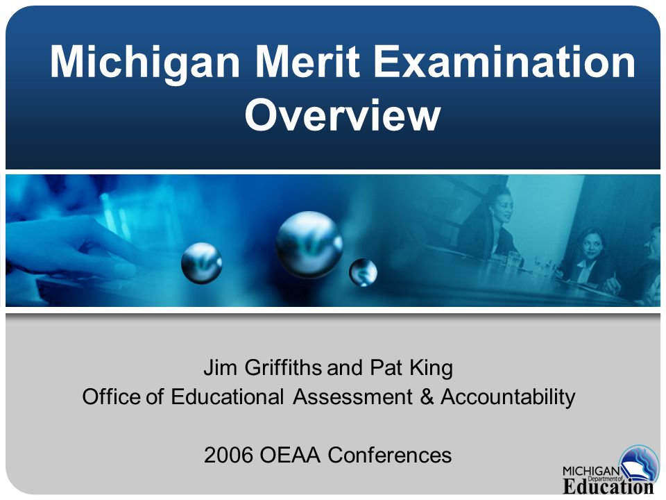 Michigan Merit Examination Overview Jim Griffiths and Pat King Office of Educational Assessment & Accountability 2006 OEAA Conferences