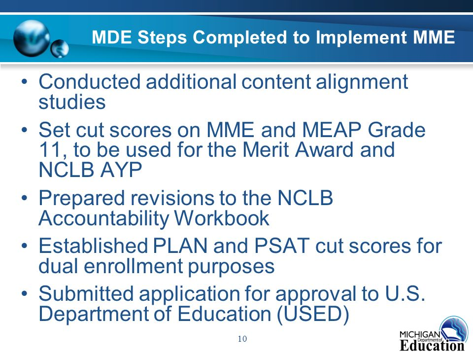 10 MDE Steps Completed to Implement MME Conducted additional content alignment studies Set cut scores on MME and MEAP Grade 11, to be used for the Merit Award and NCLB AYP Prepared revisions to the NCLB Accountability Workbook Established PLAN and PSAT cut scores for dual enrollment purposes Submitted application for approval to U.S.