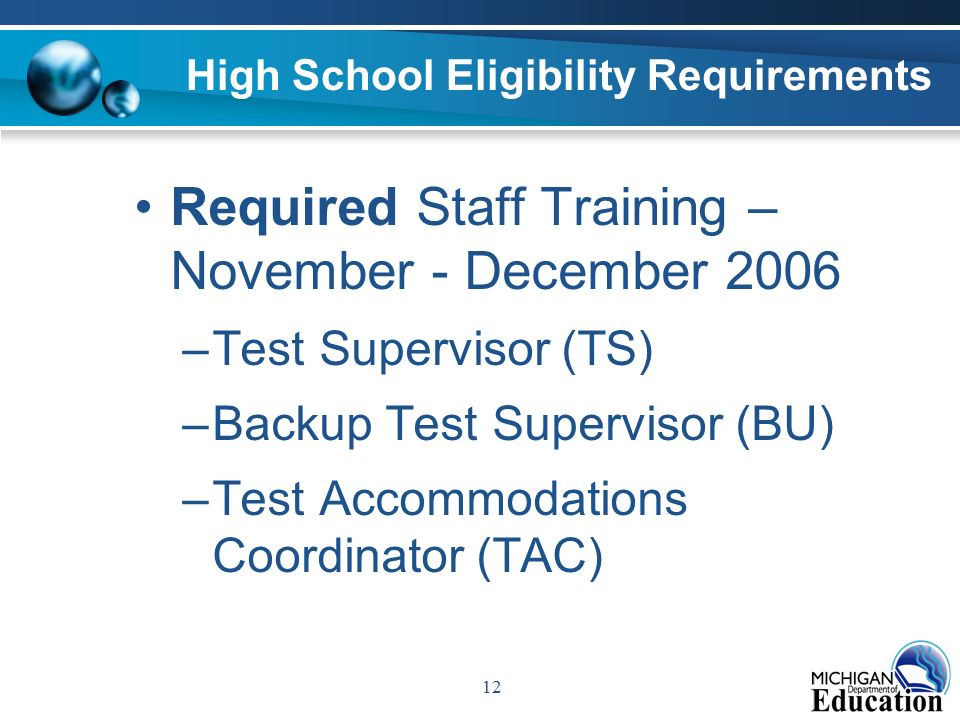 12 High School Eligibility Requirements Required Staff Training – November - December 2006 –Test Supervisor (TS) –Backup Test Supervisor (BU) –Test Accommodations Coordinator (TAC)