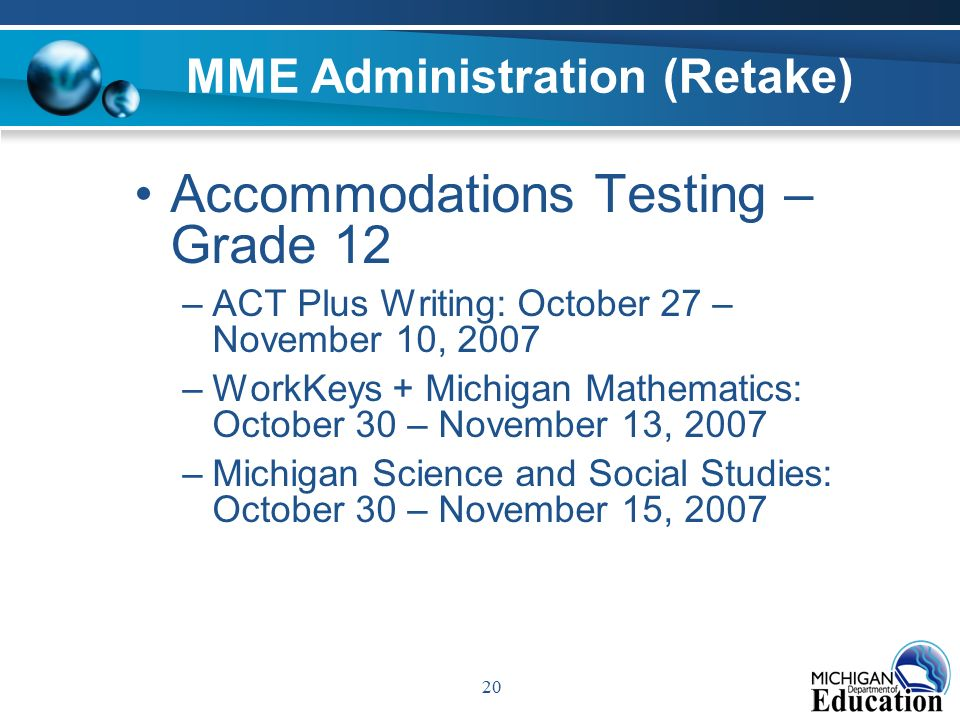 20 MME Administration (Retake) Accommodations Testing – Grade 12 –ACT Plus Writing: October 27 – November 10, 2007 –WorkKeys + Michigan Mathematics: October 30 – November 13, 2007 –Michigan Science and Social Studies: October 30 – November 15, 2007