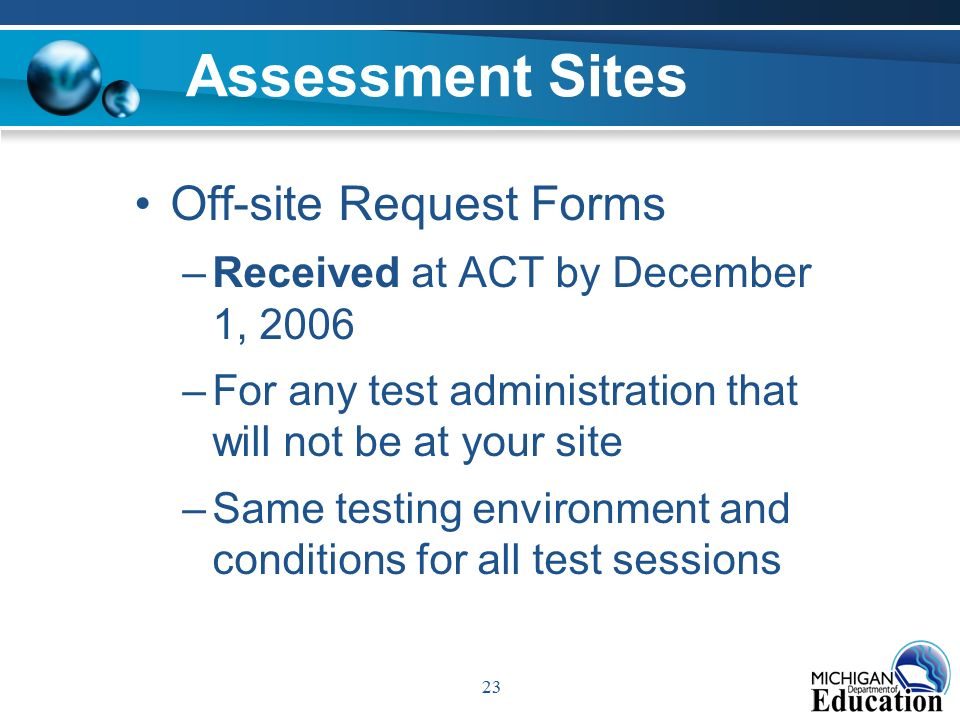 23 Assessment Sites Off-site Request Forms –Received at ACT by December 1, 2006 –For any test administration that will not be at your site –Same testing environment and conditions for all test sessions