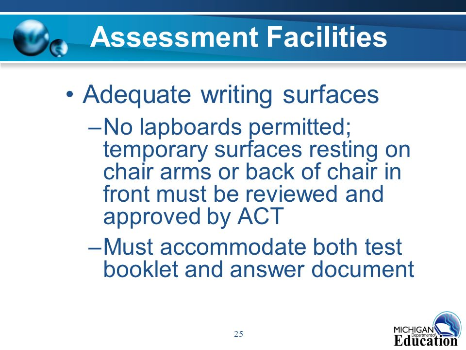 25 Assessment Facilities Adequate writing surfaces –No lapboards permitted; temporary surfaces resting on chair arms or back of chair in front must be reviewed and approved by ACT –Must accommodate both test booklet and answer document