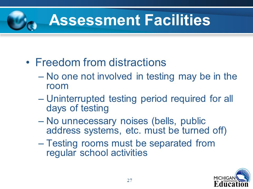 27 Assessment Facilities Freedom from distractions –No one not involved in testing may be in the room –Uninterrupted testing period required for all days of testing –No unnecessary noises (bells, public address systems, etc.