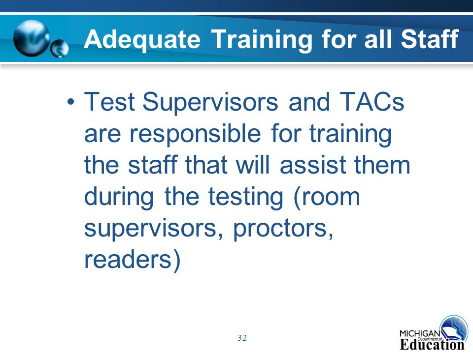 32 Adequate Training for all Staff Test Supervisors and TACs are responsible for training the staff that will assist them during the testing (room supervisors, proctors, readers)
