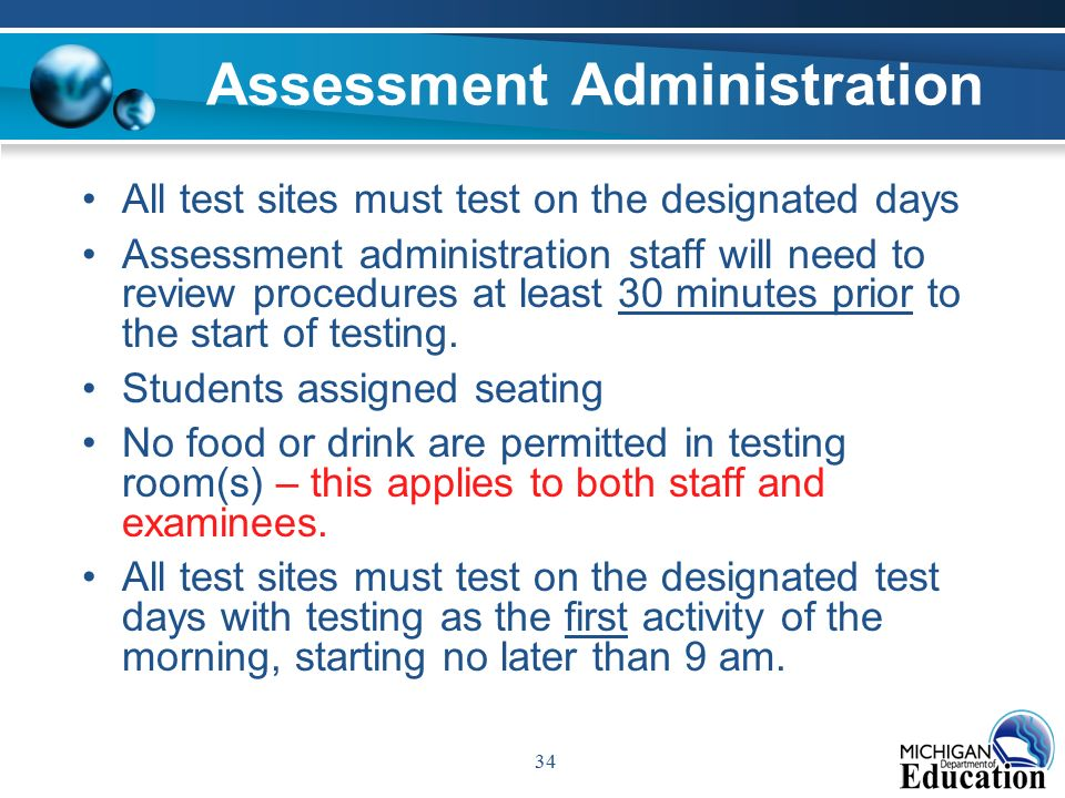 34 Assessment Administration All test sites must test on the designated days Assessment administration staff will need to review procedures at least 30 minutes prior to the start of testing.