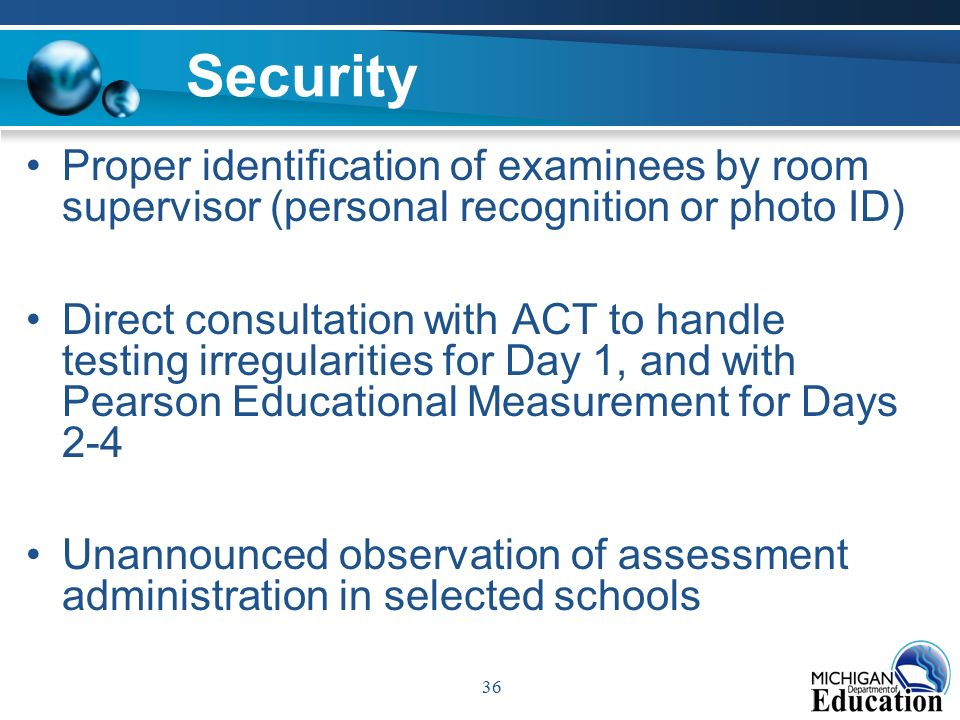 36 Security Proper identification of examinees by room supervisor (personal recognition or photo ID) Direct consultation with ACT to handle testing irregularities for Day 1, and with Pearson Educational Measurement for Days 2-4 Unannounced observation of assessment administration in selected schools