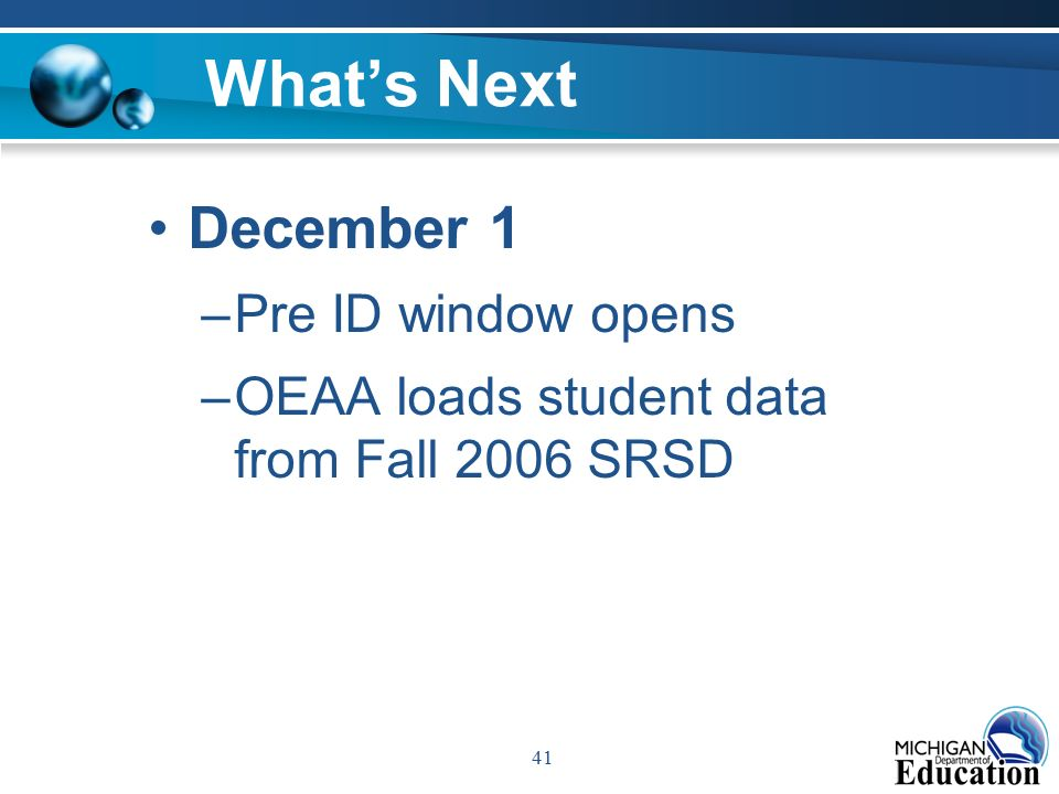 41 What's Next December 1 –Pre ID window opens –OEAA loads student data from Fall 2006 SRSD