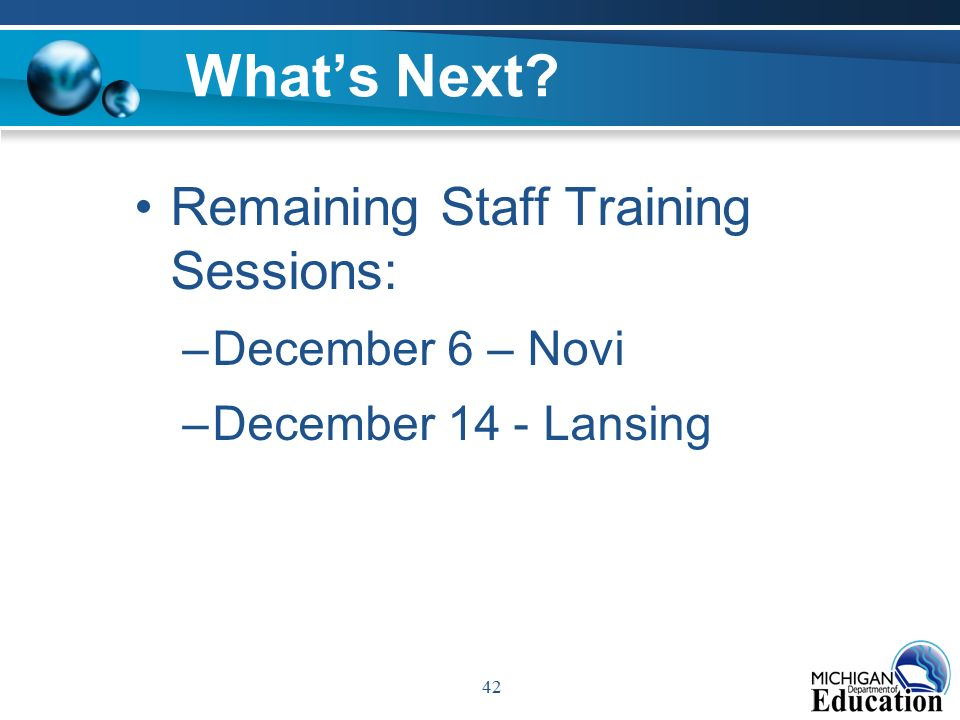 42 What's Next Remaining Staff Training Sessions: –December 6 – Novi –December 14 - Lansing