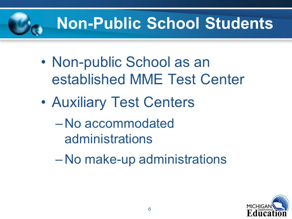 6 Non-Public School Students Non-public School as an established MME Test Center Auxiliary Test Centers –No accommodated administrations –No make-up administrations