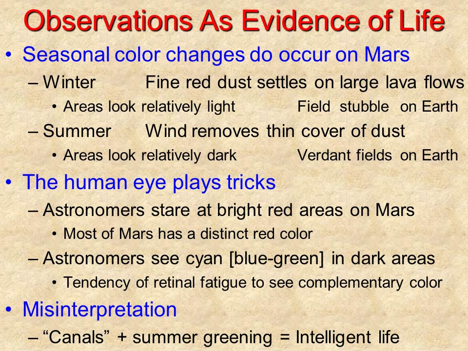 Observations As Evidence of Life Seasonal color changes do occur on Mars –WinterFine red dust settles on large lava flows Areas look relatively lightField stubbleon Earth –SummerWind removes thin cover of dust Areas look relatively darkVerdant fieldson Earth The human eye plays tricks –Astronomers stare at bright red areas on Mars Most of Mars has a distinct red color –Astronomers see cyan [blue-green] in dark areas Tendency of retinal fatigue to see complementary color Misinterpretation – Canals + summer greening = Intelligent life