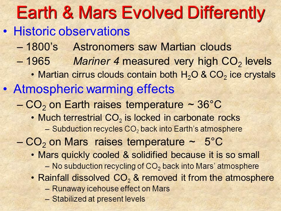 Earth & Mars Evolved Differently Historic observations –1800'sAstronomers saw Martian clouds –1965Mariner 4 measured very high CO 2 levels Martian cirrus clouds contain both H 2 O & CO 2 ice crystals Atmospheric warming effects –CO 2 on Earth raises temperature ~ 36°C Much terrestrial CO 2 is locked in carbonate rocks –Subduction recycles CO 2 back into Earth's atmosphere –CO 2 on Mars raises temperature ~ 5°C Mars quickly cooled & solidified because it is so small –No subduction recycling of CO 2 back into Mars' atmosphere Rainfall dissolved CO 2 & removed it from the atmosphere –Runaway icehouse effect on Mars –Stabilized at present levels