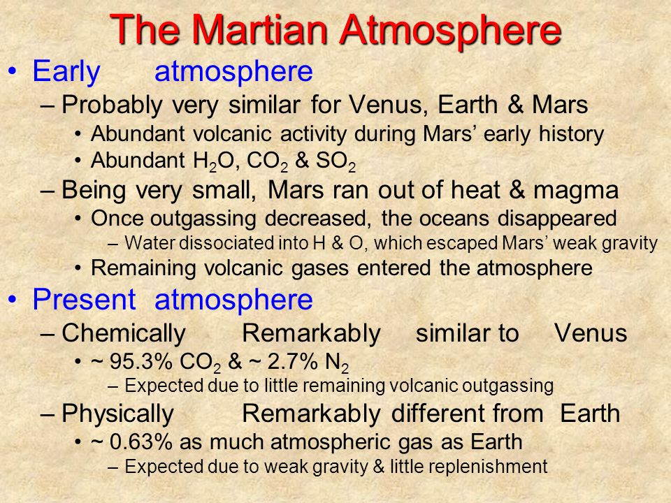 The Martian Atmosphere Earlyatmosphere –Probably very similar for Venus, Earth & Mars Abundant volcanic activity during Mars' early history Abundant H 2 O, CO 2 & SO 2 –Being very small, Mars ran out of heat & magma Once outgassing decreased, the oceans disappeared –Water dissociated into H & O, which escaped Mars' weak gravity Remaining volcanic gases entered the atmosphere Presentatmosphere –ChemicallyRemarkablysimilar toVenus ~ 95.3% CO 2 & ~ 2.7% N 2 –Expected due to little remaining volcanic outgassing –PhysicallyRemarkablydifferent fromEarth ~ 0.63% as much atmospheric gas as Earth –Expected due to weak gravity & little replenishment
