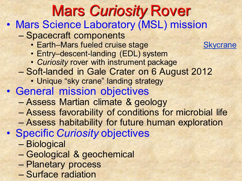 Mars Curiosity Rover Mars Science Laboratory (MSL) mission –Spacecraft components Earth–Mars fueled cruise stageSkycraneSkycrane Entry–descent-landing (EDL) system Curiosity rover with instrument package –Soft-landed in Gale Crater on 6 August 2012 Unique sky crane landing strategy General mission objectives –Assess Martian climate & geology –Assess favorability of conditions for microbial life –Assess habitability for future human exploration Specific Curiosity objectives –Biological –Geological & geochemical –Planetary process –Surface radiation