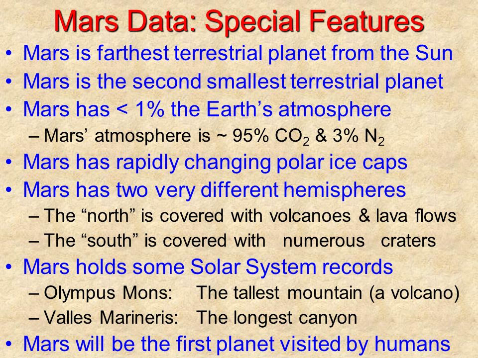 Mars Data: Special Features Mars is farthest terrestrial planet from the Sun Mars is the second smallest terrestrial planet Mars has < 1% the Earth's atmosphere –Mars' atmosphere is ~ 95% CO 2 & 3% N 2 Mars has rapidly changing polar ice caps Mars has two very different hemispheres –The north is covered with volcanoes & lava flows –The south is covered with numerous craters Mars holds some Solar System records –Olympus Mons:The tallest mountain (a volcano) –Valles Marineris:The longest canyon Mars will be the first planet visited by humans
