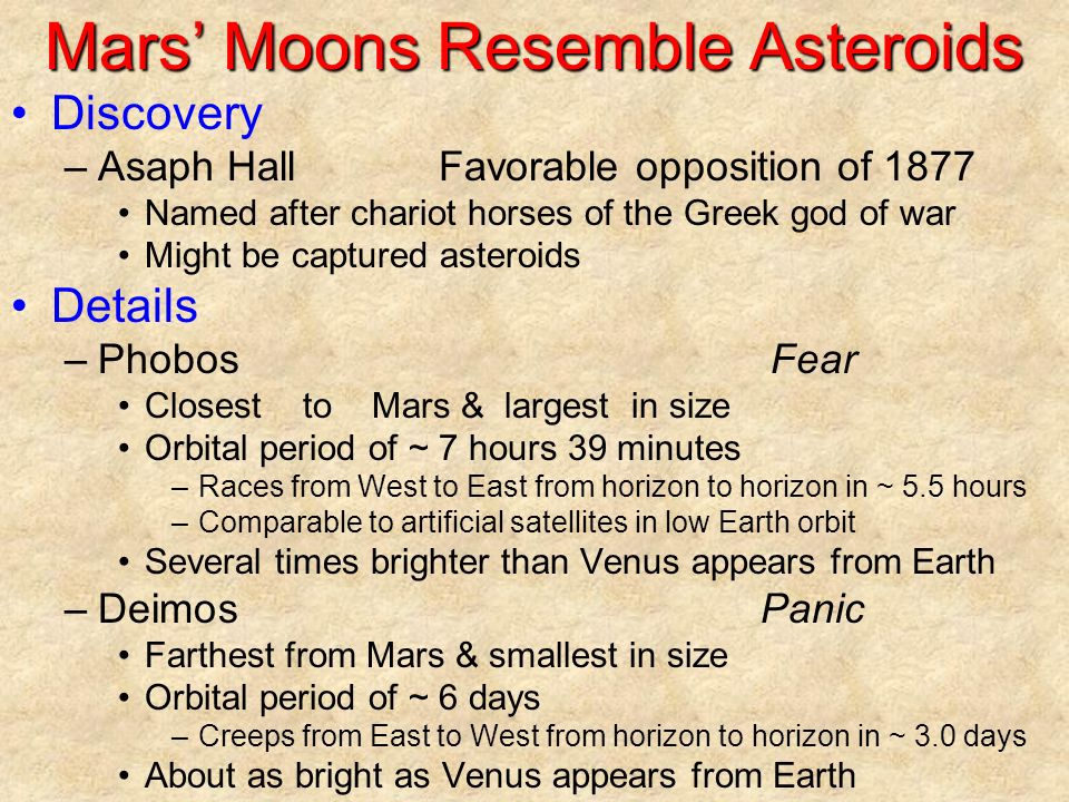 Mars' Moons Resemble Asteroids Discovery –Asaph HallFavorable opposition of 1877 Named after chariot horses of the Greek god of war Might be captured asteroids Details –PhobosFear Closest to Mars & largest in size Orbital period of ~ 7 hours 39 minutes –Races from West to East from horizon to horizon in ~ 5.5 hours –Comparable to artificial satellites in low Earth orbit Several times brighter than Venus appears from Earth –DeimosPanic Farthest from Mars & smallest in size Orbital period of ~ 6 days –Creeps from East to West from horizon to horizon in ~ 3.0 days About as bright as Venus appears from Earth