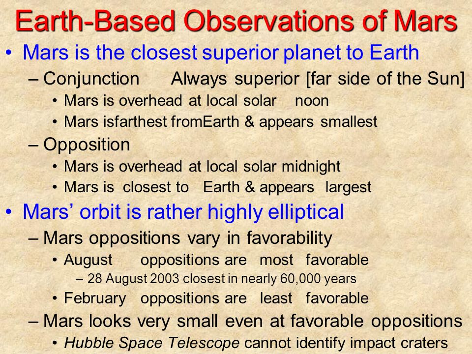 Earth-Based Observations of Mars Mars is the closest superior planet to Earth –ConjunctionAlways superior [far side of the Sun] Mars is overhead at local solar noon Mars isfarthest fromEarth & appears smallest –Opposition Mars is overhead at local solar midnight Mars isclosest toEarth & appears largest Mars' orbit is rather highly elliptical –Mars oppositions vary in favorability Augustoppositions aremostfavorable –28 August 2003 closest in nearly 60,000 years Februaryoppositions areleastfavorable –Mars looks very small even at favorable oppositions Hubble Space Telescope cannot identify impact craters