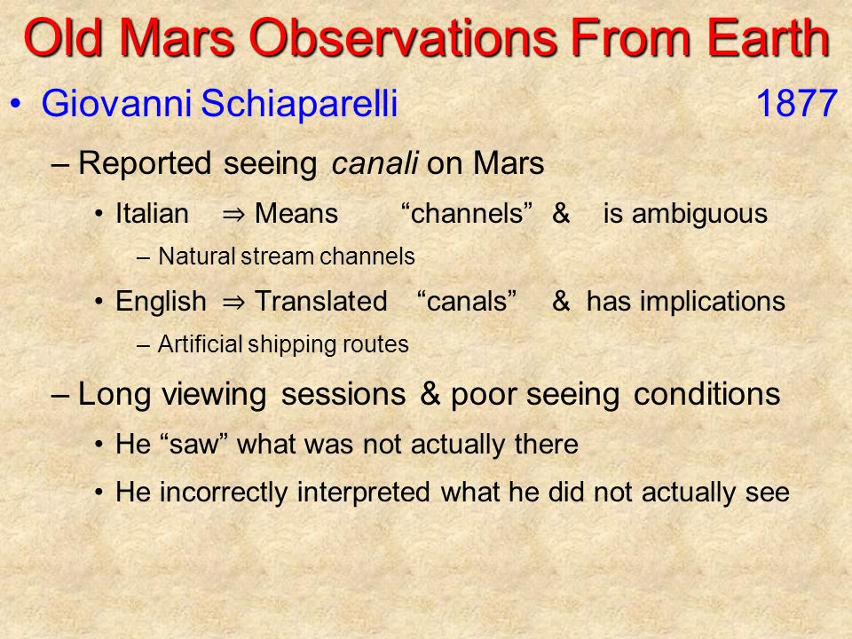 Old Mars Observations From Earth Giovanni Schiaparelli1877 –Reported seeing canali on Mars Italian ⇒ Means channels &is ambiguous –Natural stream channels English ⇒ Translated canals &has implications –Artificial shipping routes –Long viewing sessions & poor seeing conditions He saw what was not actually there He incorrectly interpreted what he did not actually see