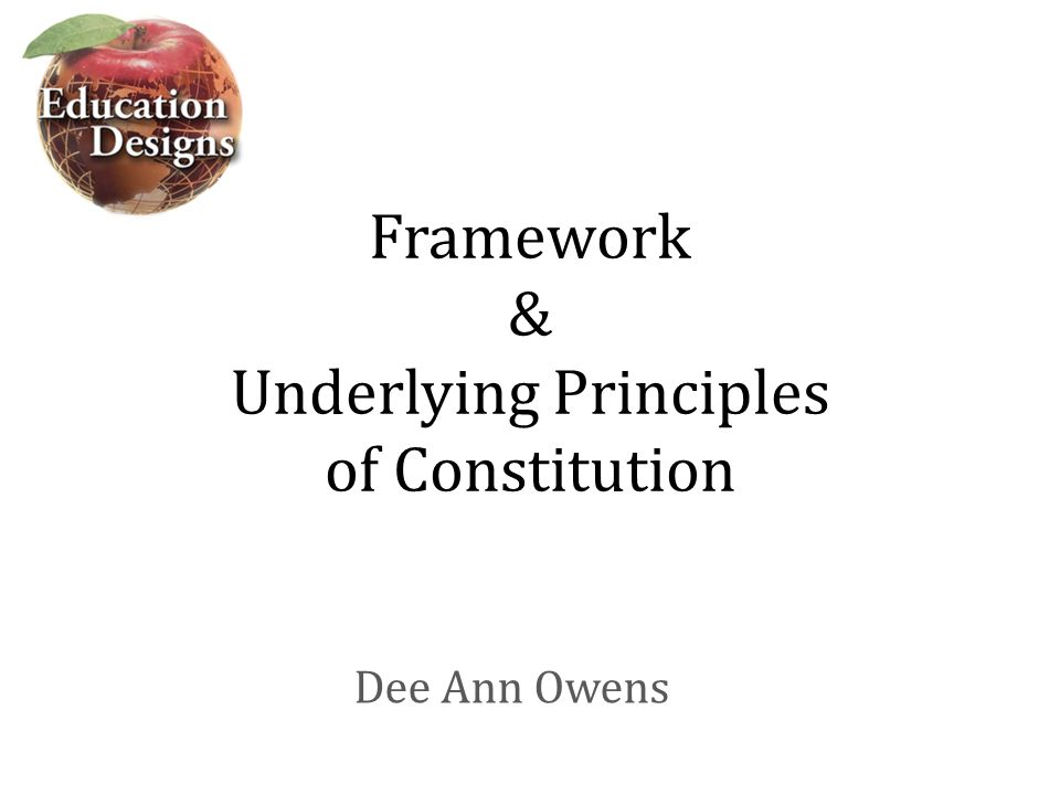 Framework & Underlying Principles of Constitution Dee Ann Owens