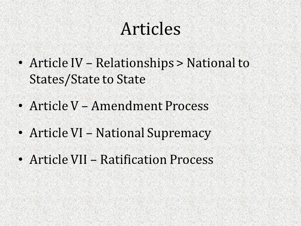 Articles Article IV – Relationships > National to States/State to State Article V – Amendment Process Article VI – National Supremacy Article VII – Ratification Process