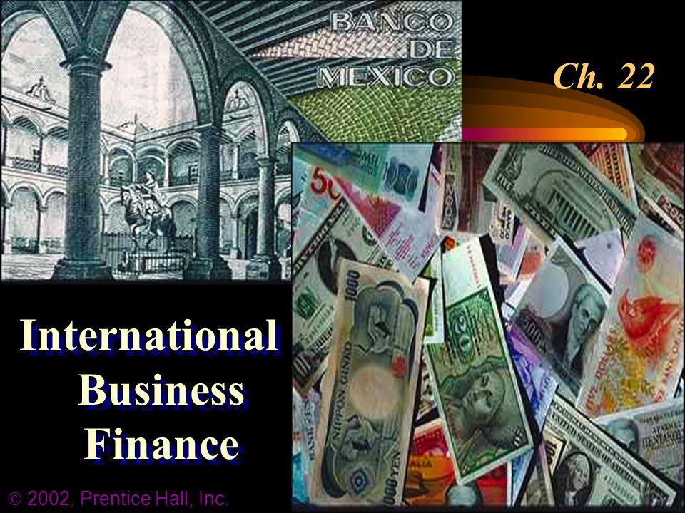 Ch. 22 International Business Finance  2002, Prentice Hall, Inc.