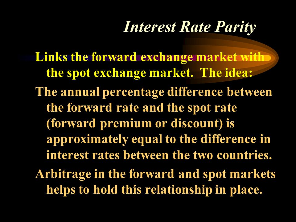 Interest Rate Parity Links the forward exchange market with the spot exchange market.