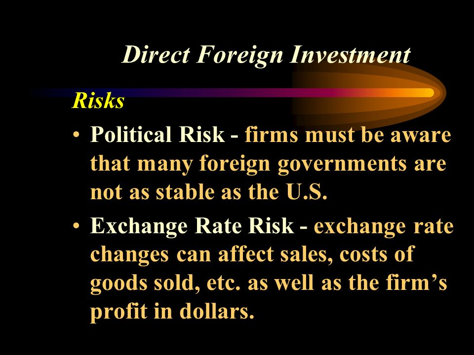 Direct Foreign Investment Risks Political Risk - firms must be aware that many foreign governments are not as stable as the U.S.