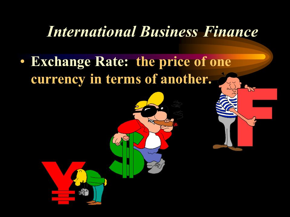 International Business Finance Exchange Rate: the price of one currency in terms of another.