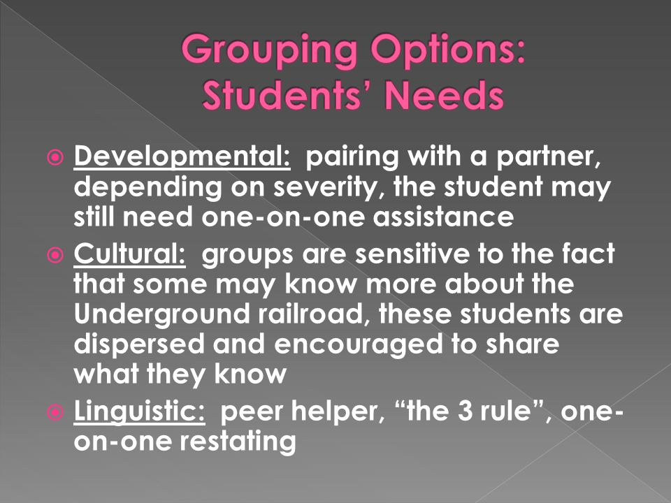  Developmental: pairing with a partner, depending on severity, the student may still need one-on-one assistance  Cultural: groups are sensitive to the fact that some may know more about the Underground railroad, these students are dispersed and encouraged to share what they know  Linguistic: peer helper, the 3 rule , one- on-one restating
