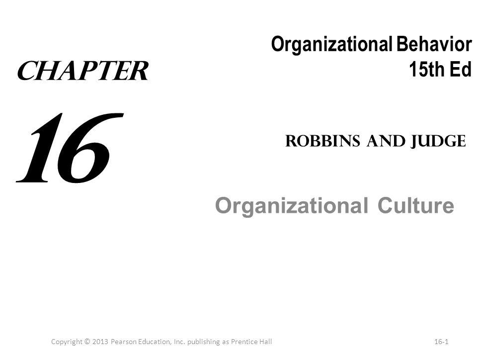 Organizational Behavior 15th Ed Organizational Culture Copyright © 2013 Pearson Education, Inc. publishing as Prentice Hall16-1 Robbins and Judge Chap