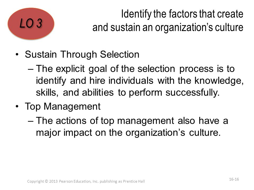 Identify the factors that create and sustain an organization's culture Sustain Through Selection –The explicit goal of the selection process is to ide