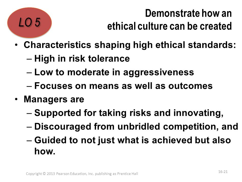 Demonstrate how an ethical culture can be created Characteristics shaping high ethical standards: –High in risk tolerance –Low to moderate in aggressi